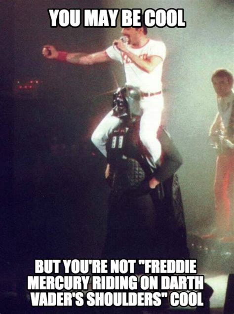 You're not Freddie Mercury riding on the shoulders of
